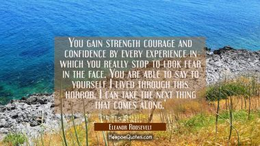 You gain strength courage and confidence by every experience in which you really stop to look fear