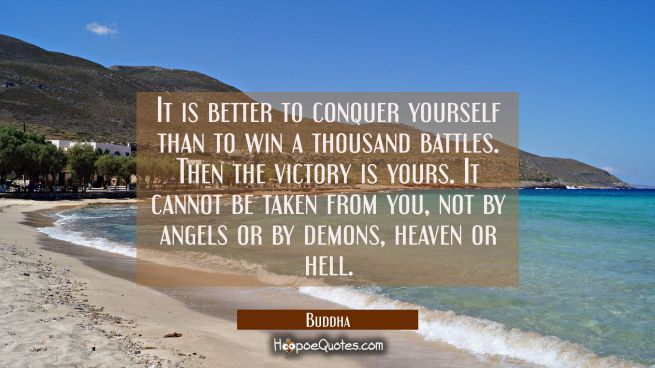 It is better to conquer yourself than to win a thousand battles. Then the victory is yours. It cann