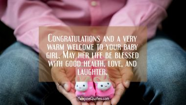 Congratulations and a very warm welcome to your baby girl. May her life be blessed with good health, love, and laughter. New Baby Quotes