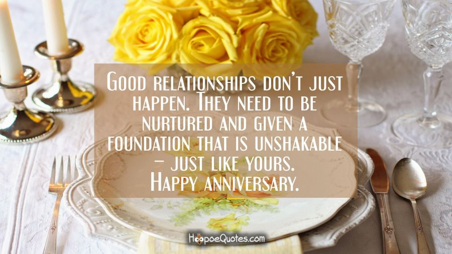 Good relationships don't just happen. They need to be nurtured and given a foundation that is unshakable – just like yours. Happy anniversary. Anniversary Quotes