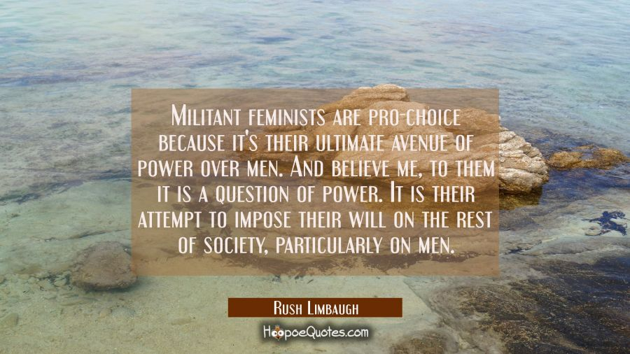 Militant feminists are pro-choice because it's their ultimate avenue of power over men. And believe Rush Limbaugh Quotes