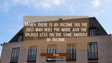 When there is an income tax the just man will pay more and the unjust less on the same amount of in