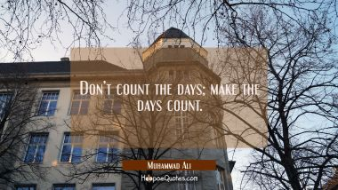 Don't count the days; make the days count.