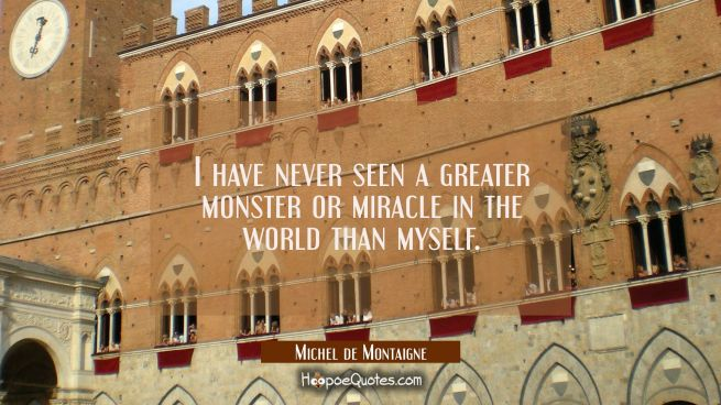 I have never seen a greater monster or miracle in the world than myself.