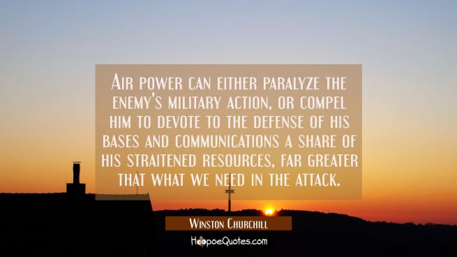 Air power can either paralyze the enemy's military action or compel him to devote to the defense of
