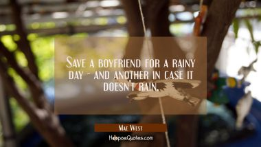 Save A Boyfriend For A Rainy Day   And Another In Case It Doesnu0027t Rain.