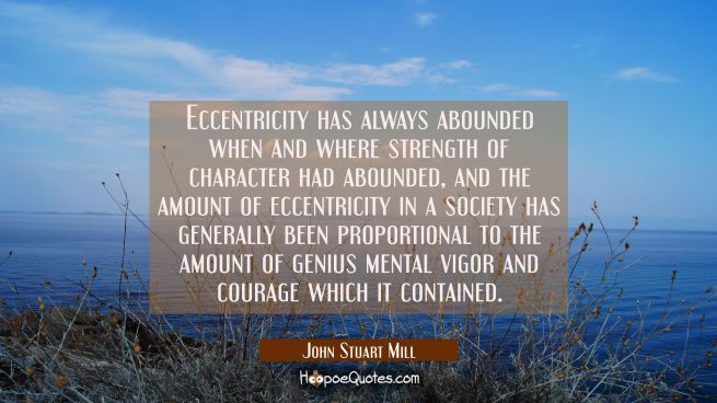 Eccentricity has always abounded when and where strength of character had abounded, and the amount