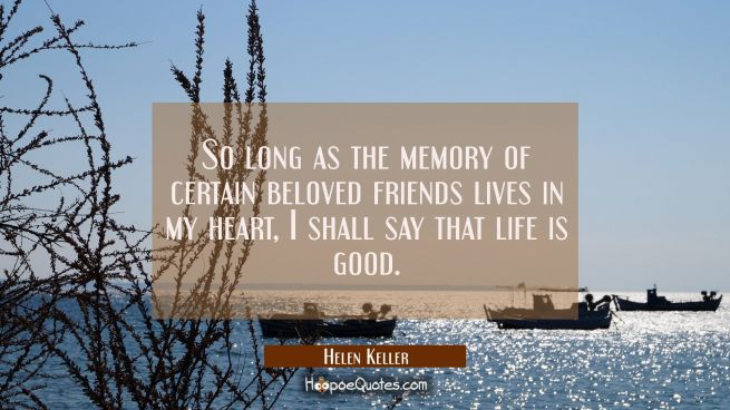So long as the memory of certain beloved friends lives in my heart I shall say that life is good.