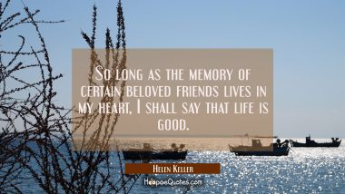 So long as the memory of certain beloved friends lives in my heart I shall say that life is good. Helen Keller Quotes