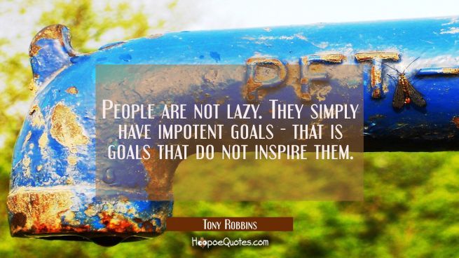 People are not lazy. They simply have impotent goals - that is goals that do not inspire them.