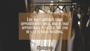 Life only affords some opportunities once, and if that opportunity is seized, the end result is your wedding. Wedding Quotes