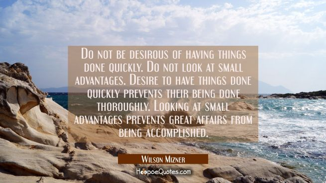 Do not be desirous of having things done quickly. Do not look at small advantages. Desire to have t