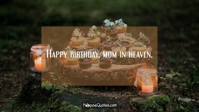 Happy birthday, mom in heaven.