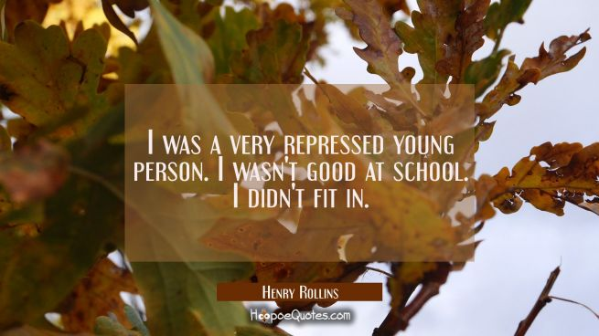 I was a very repressed young person. I wasn't good at school. I didn't fit in.
