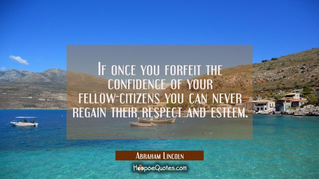 If once you forfeit the confidence of your fellow-citizens you can never regain their respect and e