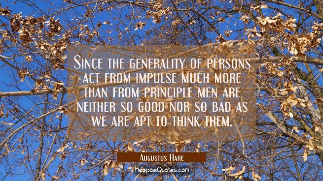 Since the generality of persons act from impulse much more than from principle men are neither so g