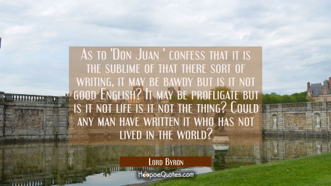 As to 'Don Juan ' confess that it is the sublime of that there sort of writing, it may be bawdy but