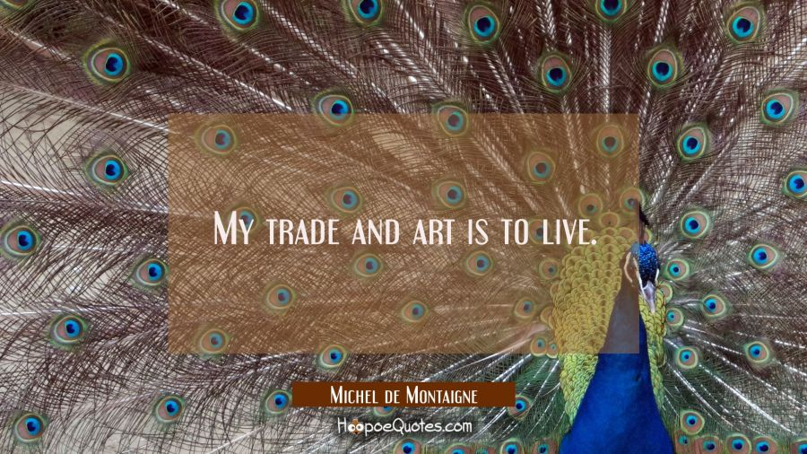 My trade and art is to live. Michel de Montaigne Quotes