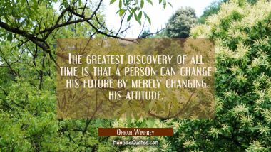The greatest discovery of all time is that a person can change his future by merely changing his at Oprah Winfrey Quotes