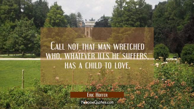 Call not that man wretched who whatever ills he suffers has a child to love.