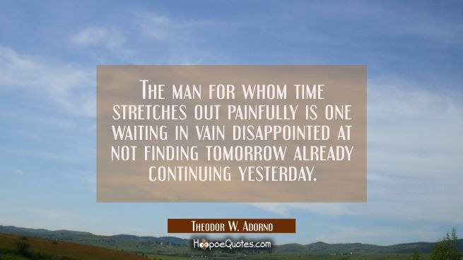 The man for whom time stretches out painfully is one waiting in vain disappointed at not finding to