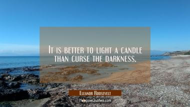 It is better to light a candle than curse the darkness.