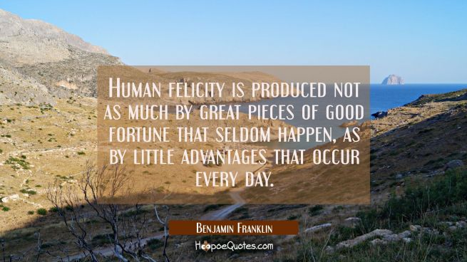 Human felicity is produced not as much by great pieces of good fortune that seldom happen as by lit