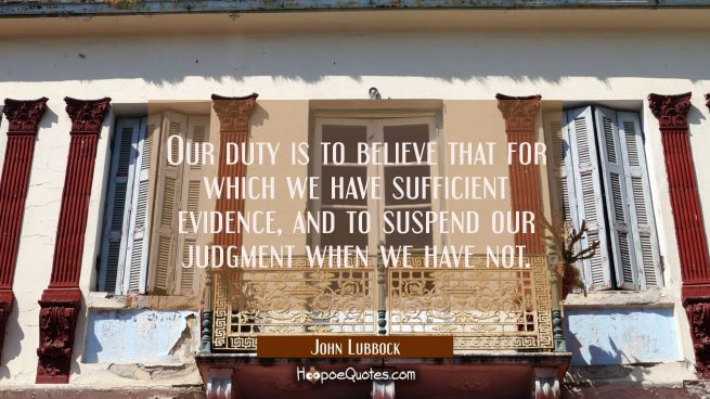 Our duty is to believe that for which we have sufficient evidence and to suspend our judgment when