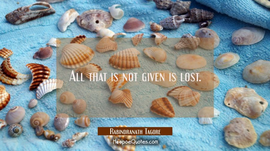 All that is not given is lost. Rabindranath Tagore Quotes