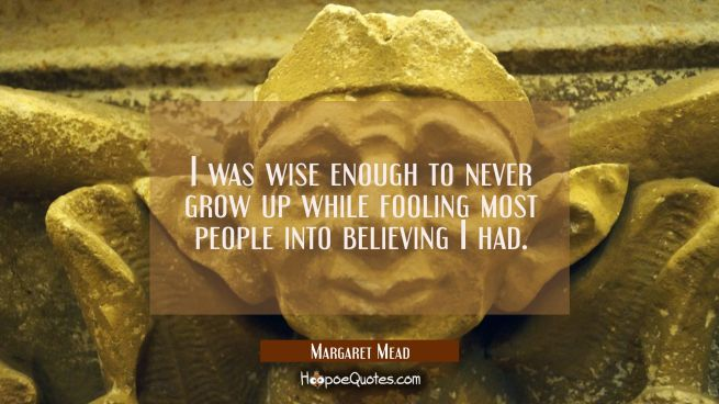 I was wise enough to never grow up while fooling most people into believing I had.