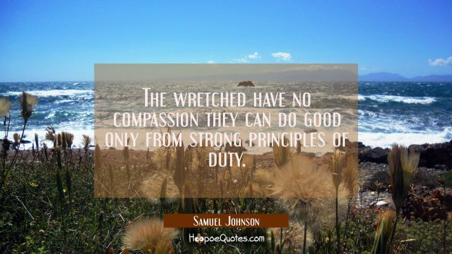 The wretched have no compassion they can do good only from strong principles of duty.