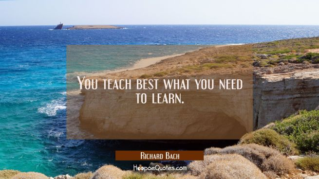 You teach best what you need to learn.