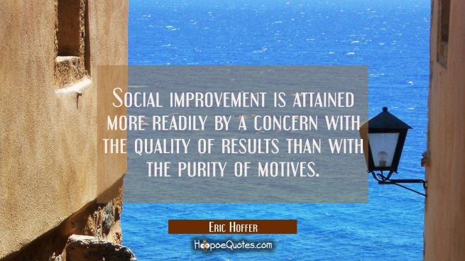 Social improvement is attained more readily by a concern with the quality of results than with the