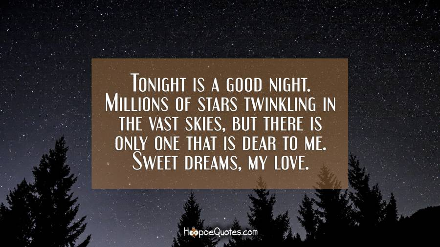 Tonight is a good night. Millions of stars twinkling in the vast skies, but there is only one that is dear to me. Sweet dreams, my love. Good Night Quotes