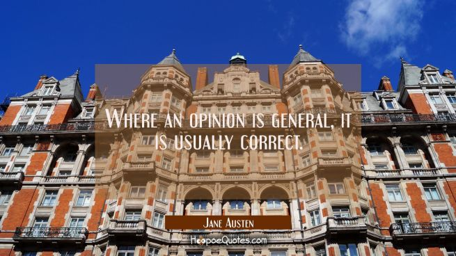 Where an opinion is general it is usually correct.