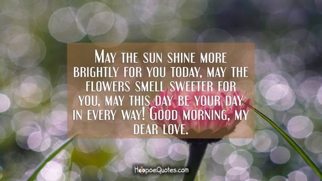 May the sun shine more brightly for you today, may the flowers smell sweeter for you, may this day be your day in every way! Good morning, my dear love.