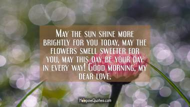 May the sun shine more brightly for you today, may the flowers smell sweeter for you, may this day be your day in every way! Good morning, my dear love. Good Morning Quotes