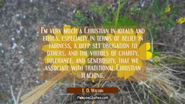 I'm very much a Christian in ideals and ethics especially in terms of belief in fairness a deep set E. O. Wilson Quotes