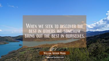 When we seek to discover the best in others we somehow bring out the best in ourselves.