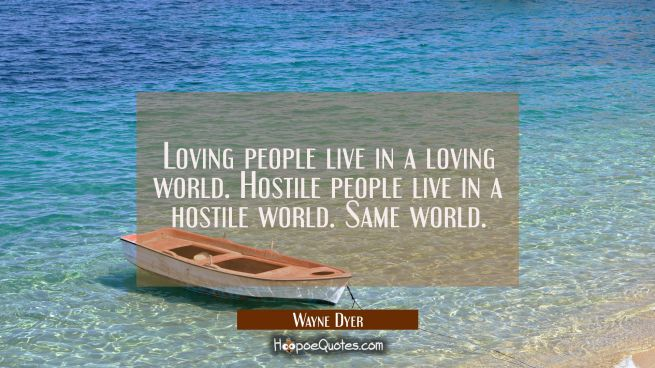 Loving people live in a loving world. Hostile people live in a hostile world. Same world.