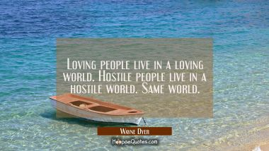 Loving people live in a loving world. Hostile people live in a hostile world. Same world. Wayne Dyer Quotes