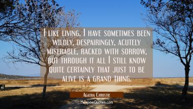 I like living. I have sometimes been wildly despairingly acutely miserable racked with sorrow but t Agatha Christie Quotes