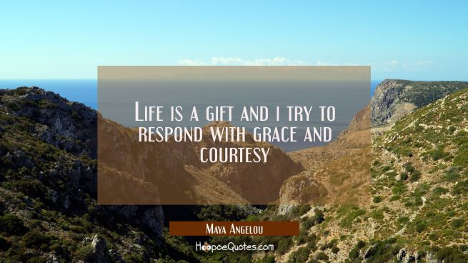 Life is a gift and i try to respond with grace and courtesy