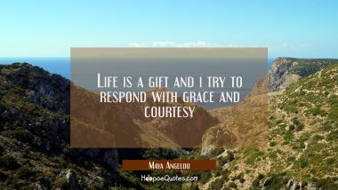 Life is a gift and i try to respond with grace and courtesy Maya Angelou Quotes