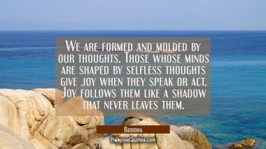 We are formed and molded by our thoughts. Those whose minds are shaped by selfless thoughts give jo