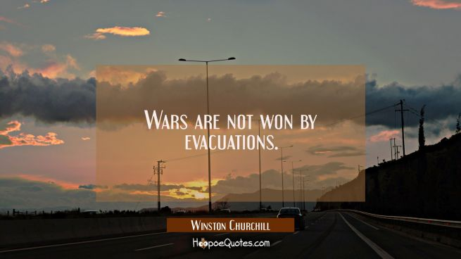 Wars are not won by evacuations.