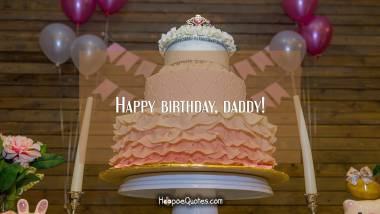 Happy birthday, daddy! Birthday Quotes