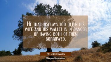 He that displays too often his wife and his wallet is in danger of having both of them borrowed. Benjamin Franklin Quotes