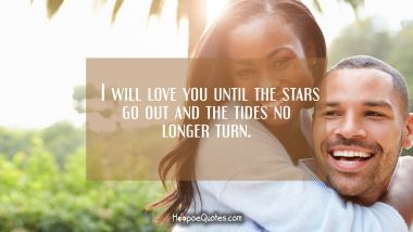 I will love you until the stars go out and the tides no longer turn. I Love You Quotes