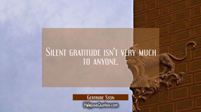Silent gratitude isn't very much to anyone.